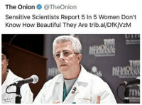 The Onion always has such amazing research!: The Onion @TheOnion  Sensitive Scientists Report 5 In 5 Women Don't  Know How Beautiful They Are trib.al/DfKjVzM  TH The Onion always has such amazing research!