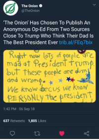 Anonymous Op: The Onion  TheOnion  The Onion' Has Chosen To Publish An  Anonymous Op-Ed From Two Sources  Close To Trump Who Think Their Dad Is  The Best President Ever trib.al/FEq7bix  Ritow lots of geeple ure  mddot Pres idenT tTUm  but these peeple are dum  We know decus we Knoy  PE RSONLythe president  1:42 PM 06 Sep 18  637 Retweets 1,805 Likes