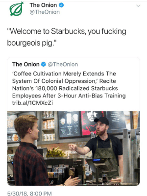 """radicalized: The Onion  @TheOnion  """"Welcome to Starbucks, you fucking  bourgeois pig.""""  The Onion@TheOnion  'Coffee Cultivation Merely Extends The  System Of Colonial Oppression, Recite  Nation's 180,000 Radicalized Starbucks  Employees After 3-Hour Anti-Bias Training  trib.al/1CMXcZi  1s  5/30/18, 8:00 PM"""