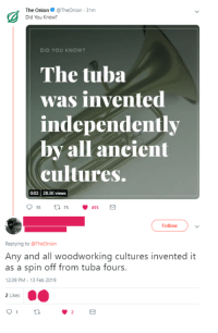 Ancient, Satire, and Did: The OnionTheOnion-31m  Did You Know?  DID YOU KNOW?  The tuba  was invented  independently  by all ancient  cultures.  002 28.3K views  Follow  Replying to @TheOnion  Any and all woodworking cultures invented it  as a spin off from tuba fours.  12:39 PM -13 Feb 2019  2 Likes
