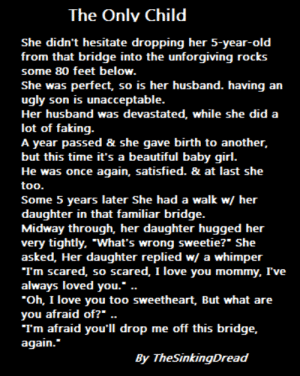 "Beautiful, Love, and Ugly: The Onlv Child  She didn't hesitate dropping her 5-year-old  from that bridge into the unforgiving rocks  some 80 feet below  She was perfect, so is her husband. having an  ugly son is unacceptable  Her husband was devastated, while she did a  lot of faking  A year passed & she gave birth to another,  but this time it's a beautiful baby girl  He was once again, satisfied. & at last she  too  Some 5 years later She had a walk w/ her  daughter in that familiar bridge  Midway through, her daughter hugged her  very tightly, ""What's wrong sweetie?"" She  asked, Her daughter replied w/ a whimper  Tm scared, so scared, I love you mommy, I've  always loved you.  Oh, I love you too sweetheart, But what are  you afraid of?"" ..  Tm afraid you'll drop me off this bridge,  again.""  By TheSinkingDread"