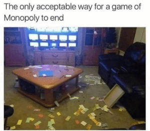 Dank, Monopoly, and Game: The only acceptable way for a game of  Monopoly to end Gotta flip the table