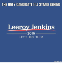 He's the hero we need - Sarabear: THE ONLY CANDIDATE ILL STAND BEHIND  Leeroy Jenkins  2016  LET'S DO THIS!  mematic net He's the hero we need - Sarabear
