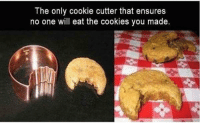 cookie: The only cookie cutter that ensures  no one will eat the cookies you made.