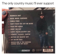 Suck My Dick, Country Music, and Dank Memes: The only country music l'll ever support  REDNECK SHIT  BEER, WEED, C00CHES  FAMILY TREE  CAN'T FUCK YOU OFF MY MIND  FUCK YOU BITCH  DROP 'EM OUT  EATIN PUSSYMKICKIN' Ass  FIGHTIN', FUCKIN FARTIN'  BETTEROFF BEATIN' OFF  SIT ON MY FACE  11 WHICH ONE 0' YOU QUEERS  GONNA SUCK MY DICK?  REDNECK  96859 96606 Sit on my face is an absolute banger