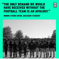 """School, Sports, and Link: """"THE ONLY DEMAND WE HAVE RECEIVED WITHOUT THE  FOOTBALL TEAM IS AN APOLOGY.''  STORM ERVIN, MISSOURI STUDENT  A  1638 AAS  1633 AAS  BUILT ON MY  BUILT ON MY  b/r  MAG Mizzou's football team threatened to boycott and brought down the school's president. What if a star pro athlete threatened to sit out? BRmag (Link in bio)"""