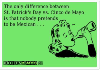 St Patrick's Day: The only difference between  St. Patrick's Day vs. Cinco de Mayo  is that nobody pretends  to be Mexican  ROTTENECARDSBARE