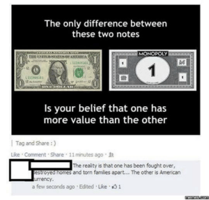 Memes, Monopoly, and American: The only difference between  these two notes  MONOPOLY  11383365  12  Is your belief that one has  more value than the other  | Tag and Share :)  Like . Comment . Share , 11 minutes ago .  The reality is that one has been fought over,  estroyed nomes and torn families apart... The other is American  urrency,  a few seconds ago . Edited . Like。  memes.com Monopoly dollars via /r/memes https://ift.tt/2OFyapX