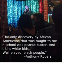 "School, Black, and Kids: The only discovery by African  Americans that was taught to me  in school was peanut butter. And  it kills white kids.  Well played, black people.""  Anthony Rogers Peanut butter is killing all the Aidens..."