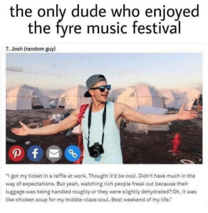 "He loved it: the only dude who enioyed  the fyre music festival  7. Josh (random guy)  ""I got my ticket in a raffle at work. Thought it'd be cool. Didn't have much in the  way of expectations. But yeah, watching rich people freak out because their  luggage was being handled roughly or they were slightly dehydrated? Oh, it was  like chicken soup for my middle-class soul. Best weekend of my life."" He loved it"