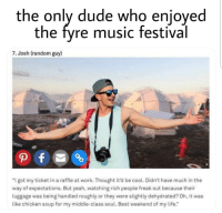 "Dude, Life, and Music: the only dude who enjoyed  the fyre music festival  7. Josh (random guy)  ""I got my ticket in a raffle at work. Thought it'd be cool. Didn't have much in the  way of expectations. But yeah, watching rich people freak out because their  luggage was being handled roughly or they were slightly dehydrated? Oh, it was  like chicken soup for my middle-class soul. Best weekend of my life."" Pretty sweet vacation for this guy"