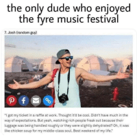"The only dude who enjoyed Fyre Festival via /r/memes http://bit.ly/2SbS0ev: the only dude who enjoyed  the fyre music festival  7. Josh (random guy)  ""I got my ticket in a raffle at work. Thought it'd be cool. Didn't have much in the  way of expectations. But yeah, watching rich people freak out because their  luggage was being handled roughly or they were slightly dehydrated? Oh, it was  like chicken soup for my middle-class soul. Best weekend of my life."" The only dude who enjoyed Fyre Festival via /r/memes http://bit.ly/2SbS0ev"