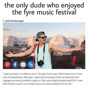 "random guy: the only dude who enjoyed  the fyre music festival  7. Josh (random guy)  ""I got my ticket in a raffle at work. Thought it'd be cool. Didn't have much in the  way of expectations. But yeah, watching rich people freak out because their  luggage was being handled roughly or they were slightly dehydrated? Oh, it was  like chicken soup for my middle-class soul. Best weekend of my life."""