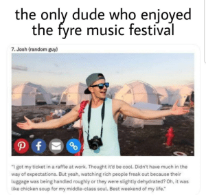 "random guy: the only dude who enjoyed  the fyre music festival  7. Josh (random guy)  P f  ""I got my ticket in a raffle at work. Thought it'd be cool. Didn't have much in the  way of expectations. But yeah, watching rich people freak out because their  luggage was being handled roughly or they were slightly dehydrated? Oh, it was  like chicken soup for my middle-class soul. Best weekend of my life."""