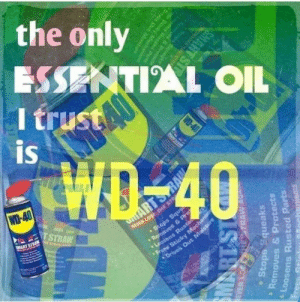 Meirl: the only  ESSENTIAL OIL  I trust  is  WD-40  TSTRAW  NEVER LOSE THE STR  •Stops Sque  aves & P  MART STRAN  ARTS  E NTAAN A  Pre  ens Ruste  Sticky Mechanism  Drives Out Moisture  CONTENTSOER PS  ERA ALOREN.  RODUCT  EVER LO  HESTRAW AU  Stops Squeaks  Removes & Protects  PRART SI  Loosens Rusted Parts  IS18W  Frees  Memoves & Protcnd  Stops Squegke  WD-40  ens Runted Parts  Scicky Mecha  anisms  Oris Out Mostu  SMART ST Meirl