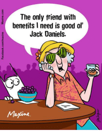 The only friend with benefits I need is good ol' Jack Daniels.: The only friend with  benefits l need is good ol'  Jack Daniels.  Marine The only friend with benefits I need is good ol' Jack Daniels.