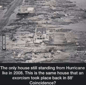 9gag, Shit, and House: The only house still standing from Hurricane  Ike in 2008. This is the same house that an  exorcism took place back in 88'  Coincidence?  VIA 9GAG.COM Shit just got real
