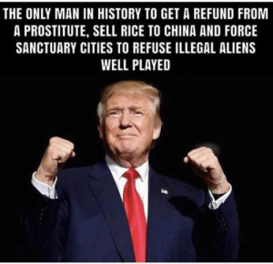 😂😂🤣 This guy is awesome!!!: THE ONLY MAN IN HISTORY TO GET A REFUND FROM  A PROSTITUTE, SELL RICE TO CHINA AND FORCE  SANCTUARY CITIES TO REFUSE ILLEGAL ALIENS  WELL PLAYED 😂😂🤣 This guy is awesome!!!