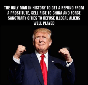 ~Honey Badger: THE ONLY MAN IN HISTORY TO GET A REFUND FROM  A PROSTITUTE, SELL RICE TO CHINA AND FORCE  SANCTUARY CITIES TO REFUSE ILLEGAL ALIENS  WELL PLAYED ~Honey Badger
