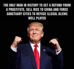 🇺🇸 Yes!🇺🇸: THE ONLY MAN IN HISTORY TO GET A REFUND FROM  A PROSTITUTE, SELL RICE TO CHINA AND FORCE  SANCTUARY CITIES TO REFUSE ILLEGAL ALIENS  WELL PLAYED 🇺🇸 Yes!🇺🇸