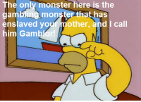 """$pringfield (Or, How I Learned to Stop Worrying and Love Legalized Gambling)"" (S5E10): The only monster here is the  gambling monsterthat has  enslaved your mother, and I call  him Gamblor ""$pringfield (Or, How I Learned to Stop Worrying and Love Legalized Gambling)"" (S5E10)"