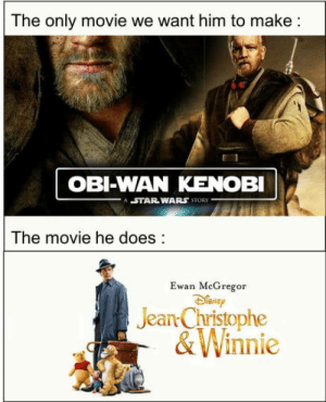 Bad, Obi-Wan Kenobi, and Omg: The only movie we want him to make:  OBI-WAN KENOBI  STAR WARS STORY  The movie he does:  Ewan MeGregor  Jean Christophe  &Winnie omg-humor:Can't be the only one… I have a bad feeling about this.