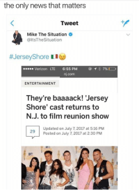 July 7: the only news that matters  Tweet  Mike The Situation  @ltsTheSituation  #JerseyShore 1 1  Verizon LTE 6:55 PM  nj.com  ENTERTAINMENT  They're baaaack! 'Jersey  Shore' cast returns to  N.J. to film reunion show  Updated on July 7, 2017 at 5:16 PM  Posted on July 7, 2017 at 2:30 PM  29