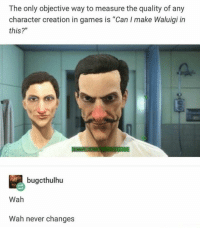 "Wah. Wah never changes. via /r/memes http://bit.ly/2BGJwGB: The only objective way to measure the quality of any  character creation in games is ""Can I make Waluigi in  this?""  bugcthulhu  Wah  Wah never changes Wah. Wah never changes. via /r/memes http://bit.ly/2BGJwGB"