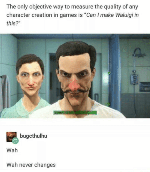 "Wah. Wah never changes. by The_Better_Devil MORE MEMES: The only objective way to measure the quality of any  character creation in games is ""Can I make Waluigi in  this?""  bugcthulhu  Wah  Wah never changes Wah. Wah never changes. by The_Better_Devil MORE MEMES"