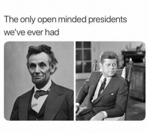 Change my mind: The only open minded presidents  we've ever had Change my mind