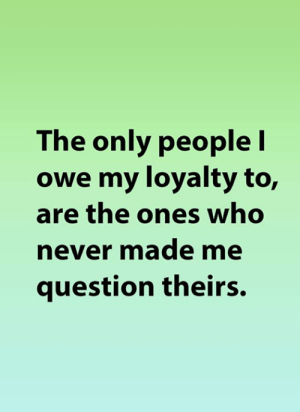 Theirs: The only people I  owe my loyalty to,  are the ones who  never made me  question theirs.