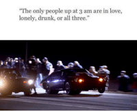 """Cars, Drunk, and Love: """"The only people up at 3 am are in love,  lonely, drunk, or all three."""" Are you sure about that... Car Throttle"""