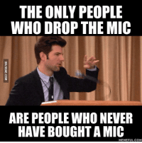 THE ONLY PEOPLE  WHO DROP THE MIC  ARE PEOPLE WHO NEVER  HAVE BOUGHT A MIC  MEMEFUL COM