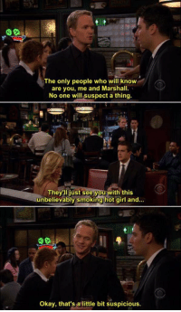 HIMYM: The only people who will know  are you, me and Marshall.  No one will suspect a thing.  They li just see you with this  unbelievably smoking hot girl and...  Okay, that's a little bit suspicious HIMYM