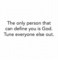 Tuneful: The only person that  can define you is God  Tune evervone else out.