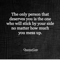 mess up: The only person that  deserves you is the one  who will stick by your side  no matter how much  you mess up.  Quotes Gate