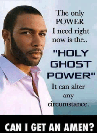 """ghosting: The only  POWER  I need right  now is the..  """"HOLY  GHOST  POWER''  It can alter  any  circumstance.  CAN I GET AN AMEN?"""