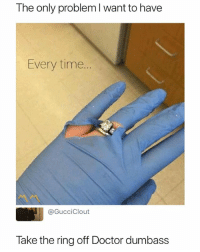 Doctor, The Ring, and Time: The only problem I want to have  Every time.  @GucciClout  lake the ring off Doctor dumbass Dr. Dumbass