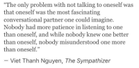 "Viet: ""The only problem with not talking to oneself was  that oneself was the most fascinating  conversational partner one could imagine.  Nobody had more patience in listening to one  than oneself, and while nobody knew one better  than oneself, nobody misunderstood one more  than oneself.""  - Viet Thanh Nguyen, The Sympathizer"