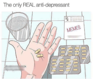 Memes, Anti, and Real: The only REAL anti-depressant  MEMES