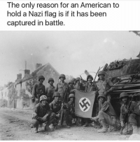 Thoughts?: The only reason for an American to  hold a Nazi flag is if it has been  captured in battle Thoughts?