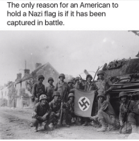 Funny, Meme, and Memes: The only reason for an American to  hold a Nazi flag is if it has been  captured in battle. Thoughts? . . . military militaryhumor militarymemes army navy airforce coastguard usa patriot veteran marines usmc airborne meme funny followme troops ArmedForces militarylife popsmoke