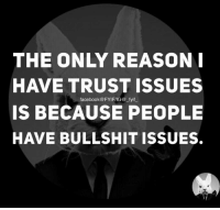 I Have Trust Issue: THE ONLY REASON I  HAVE TRUST ISSUES  facebook@FYIFIIG fyif  IS BECAUSE PEOPLE  HAVE BULLSHIT ISSUES.