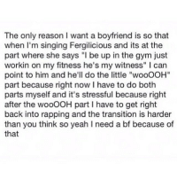 """Bad, Goals, and Gym: The only reason I want a boyfriend is so that  when I'm singing Fergilicious and its at the  part where she says """"I be up in the gym just  workin on my fitness he's my witness"""" l can  point to him and he'll do the little """"wooOOH""""  part because right now I have to do both  parts myself and it's stressful because right  after the wooOOH part l have to get right  back into rapping and the transition is harder  than you think so yeah I need a bf because of  that This year I resolved to make better bad decisions. I mean hotter bad decisions. I mean this year I'm gonna do hotter guys.... 👉👌 😃👍 goals"""