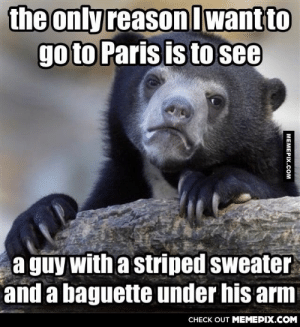 Am I the only one?omg-humor.tumblr.com: the only reason lwant to  go to Paris is to see  a guy with a striped sweater  and a baguette under his arm  CНECK OUT MEМЕРIХ.COM  MEMEPIX.COM Am I the only one?omg-humor.tumblr.com