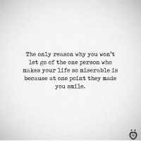 Life, Smile, and Reason: The only reason why you won't  let go of the one person who  makes your life so miserable is  because at one point they made  you smile.