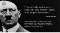 "Respect, Book, and Europe: The only religion I respect is  Islam. The only prophet I admire  is the Prophet Muhammad.""  - Adolf Hitler  Ahmed Huber quotes his friend Hitler, in Kevin  Coogan's book: ""The mysterious Achmed Huber:  Friend to Hitler, Allah and Ibn Ladin?"". HITLIST  Berkeley, CA), AprilJune 2002"