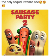 Someone kill this meme ok fine I will: the only sequel I wanna see  SAUSAGE  PARTY  2 Someone kill this meme ok fine I will