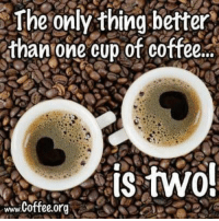 #jussayin: The  only  thing  better  than one cup of coffee..  is two. #jussayin