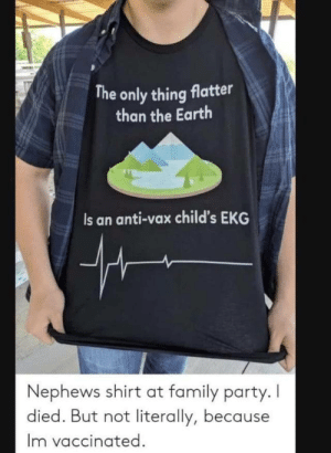 I died, but not literally, because i am vaccinated.: The only thing flatter  than the Earth  Is an anti-vax child's EKG  Nephews shirt at family party. I  died. But not literally, because  Im vaccinated I died, but not literally, because i am vaccinated.